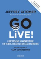 Go Live! Come imparare ad andare online con vendite vincenti e strategie di marketing - Gitomer Jeffrey