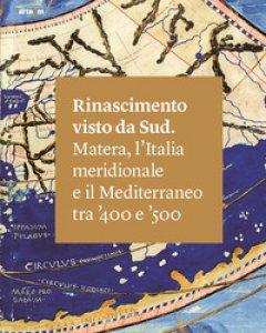 Copertina di 'Rinascimento visto da Sud. Matera, l'Italia Meridionale e il Mediterraneo tra '400 e '500. Ediz. illustrata'