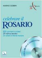 Celebrare il Rosario. Con cd-rom. 800 commenti ai misteri, 29 indirizzi tematici, 35 schemi di litanie mariane - Gobbin Marino