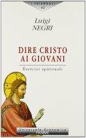Dire Cristo ai giovani. Esercizi spirituali - Luigi Negri