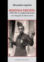Ravenna fascista. 1921-1925. La conquista del potere - Luparini Alessandro