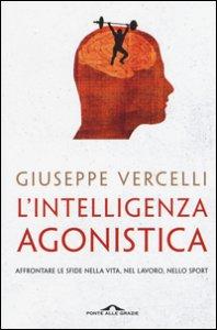 Copertina di 'L' intelligenza agonistica. Affrontare le sfide nella vita, nel lavoro, nello sport'