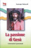 La passione di Gesù. Celebrazioni quaresimali - Mattavelli Eustorgio