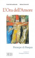 Ora dell'Amore (L'). Presepe di Pasqua. Ierofanie di Giuseppe Cordiano - fratel MichaelDavide, Milena Simonotti