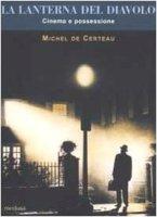 La lanterna del diavolo. Cinema e possessione - Certeau Michel de