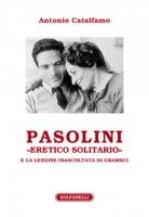 Pasolini «eretico solitario» e la lezione inascoltata di Gramsci - Catalfamo Antonio