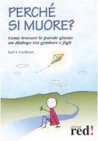Perché si muore? Come trovare le parole giuste: un dialogo tra genitori e figli - Grollman Earl A.