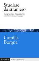 Studiare da straniero. Immigrazione e diseguaglianze nei sistemi scolastici europei - Borgna Camilla