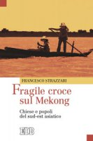 Fragile croce sul Mekong. Chiese e popoli del sud-est asiatico - Strazzari Francesco