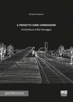 Il progetto come connessione. Architettura città paesaggio - Gasparini Christian