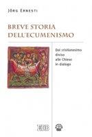 Breve storia dell'ecumenismo. Dal cristianesimo diviso alle chiese in dialogo - Ernesti Jörg