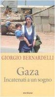 Gaza. Incatenati a un sogno - Bernardelli Giorgio