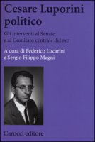Cesare Luporini politico. Gli interventi al Senato e al Comitato centrale del PCI (1958-1991) - Lucarini Federico, Magni Sergio Filippo