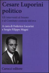 Copertina di 'Cesare Luporini politico. Gli interventi al Senato e al Comitato centrale del PCI (1958-1991)'