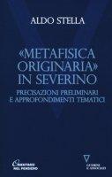 «Metafisica originaria» in Severino. Precisazioni preliminari e approfondimenti tematici - Stella Aldo
