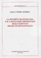 La povertà francescana e il capitalismo medioevale negli scritti di Pietro di Giovanni Olivi - Jacobelli M. Caterina