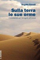 Sulla terra le sue orme. Commento al Vangelo di Luca - Angelo Casati
