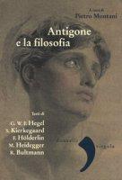 Antigone e la filosofia. Hegel, Holderlin, Kierkegaard, Heidegger, Bultrmann