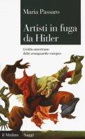 Artisti in fuga da Hitler. L'esilio americano delle avanguardie europee - Passaro Maria