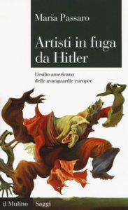 Copertina di 'Artisti in fuga da Hitler. L'esilio americano delle avanguardie europee'