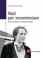 Nati per incominciare. Vita e politica in Hannah Arendt - Papa Alessandra
