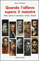Quando l'allievo supera il maestro. Dieci storie di scienziati, artisti, filosofi - D'Amore Bruno