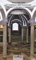 Il complesso dell'Annunziata. Sette secoli di arte, storia, accoglienza - Della Ratta Franca
