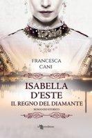 Isabella d'Este. Il regno del diamante - Cani Francesca