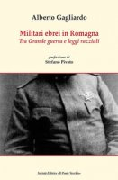 Militari ebrei in Romagna. Tra Grande guerra e leggi razziali - Gagliardo Alberto