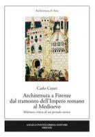 Architettura a Firenze dal tramonto dell'Impero romano al Medioevo. Rilettura critica di un periodo storico - Cresti Carlo
