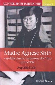 Copertina di 'Madre Agnese Shih. Orsolina cinese testimone di Cristo (1913-1960)'
