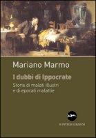 I dubbi di Ippocrate. Storie di malati illustri e di epocali malattie - Marmo Mariano