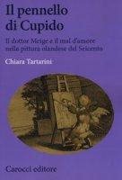 Il pennello di Cupido. Il dottor Meige e il mal d'amore nella pittura olandese del Seicento - Tartarini Chiara