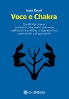Voce e Chakra. Qualità dei chakra, caratteristiche e analisi della voce, meditazioni e pratiche di rigenerazione, suoni mistici e di guarigione - Cecoli Ivana