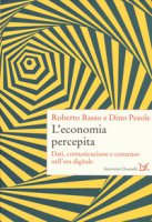 L' economia percepita. Dati, comunicazione e consenso nell'era digitale - Basso Roberto, Pesole Dino