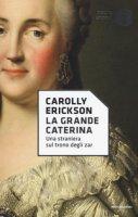 La grande Caterina. Una straniera sul trono degli zar - Erickson Carolly