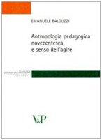 Antropologia pedagogica novecentesca e senso dell'agire - Balduzzi Emanuele