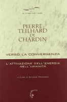 Verso la convergenza. L'attivazione dell'energia nell'umanit� - Teilhard de Chardin Pierre