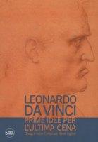 Leonardo da Vinci. Prime idee per l'Ultima cena. Disegni dalle Collezioni Reali inglesi. Ediz. illustrata