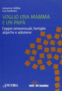 Copertina di 'Voglio una mamma e un papà. Coppie omosessuali, famiglie atipiche e adozione'