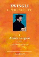 Opere scelte. 1: Amica esegesi (1527) - Ulrico Zwingli