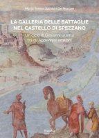 La galleria delle Battaglie nel castello di Spezzano. Un ciclo di Giovanni Guerra tra gli Appennini emiliani - Sambin De Norcen Maria Teresa