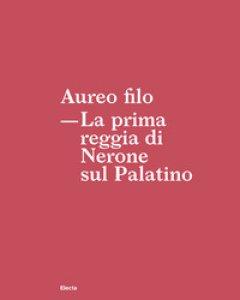 Copertina di 'Aureo filo. La prima reggia di Nerone sul Palatino'