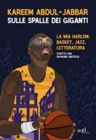 Sulle spalle dei giganti. La mia Harlem: basket, jazz, letteratura - Abdul-Jabbar Kareem, Obstfeld Raymond