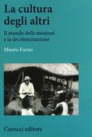 La cultura degli altri. Il mondo delle missioni e la decolonizzazione - Forno Mauro