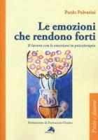 Le emozioni che rendono forti. Il lavoro con le emozioni in psicoterapia - Palvarini Paolo