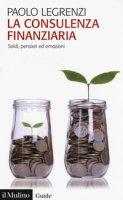La consulenza finanziaria. Soldi, pensieri ed emozioni - Legrenzi Paolo