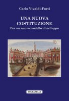 Una nuova Costituzione. Per un nuovo modello di sviluppo - Vivaldi Forti Carlo