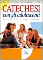 Catechesi con gli adolescenti. Sul Catechismo dei giovani - Cannito Chiara