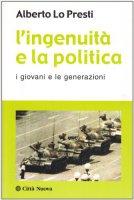 L'ingenuità e la politica. I giovani e le generazioni - Lo Presti Alberto
